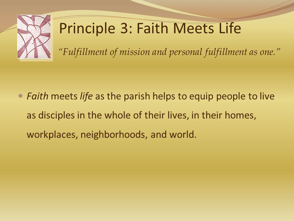 Principle 3: Faith Meets Life Faith meets life as the parish helps to equip people to live as disciples in the whole of their lives, in their homes, workplaces, neighborhoods, and world.
