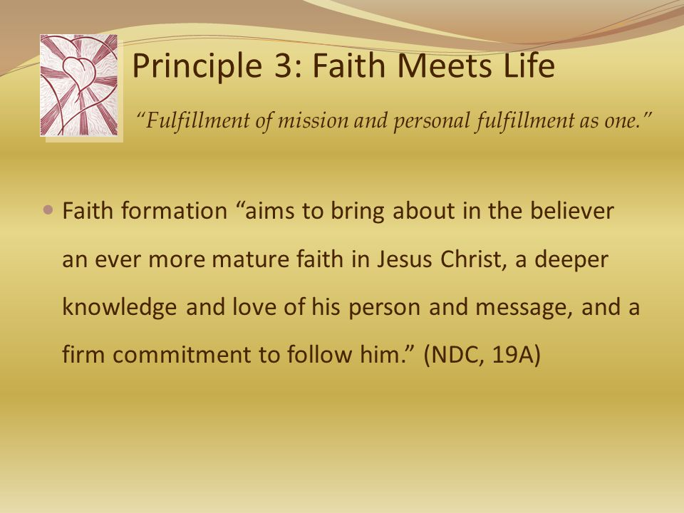 Principle 3: Faith Meets Life Faith formation aims to bring about in the believer an ever more mature faith in Jesus Christ, a deeper knowledge and love of his person and message, and a firm commitment to follow him. (NDC, 19A) Fulfillment of mission and personal fulfillment as one.