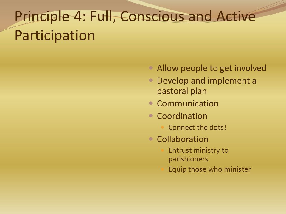 Principle 4: Full, Conscious and Active Participation Allow people to get involved Develop and implement a pastoral plan Communication Coordination Connect the dots.