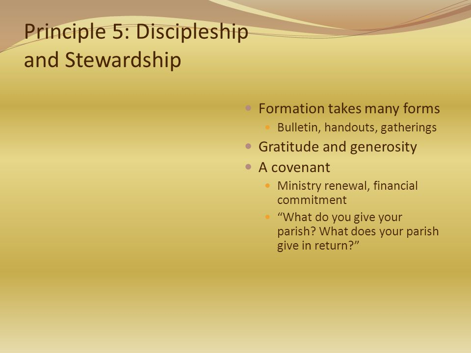 Principle 5: Discipleship and Stewardship Formation takes many forms Bulletin, handouts, gatherings Gratitude and generosity A covenant Ministry renewal, financial commitment What do you give your parish.