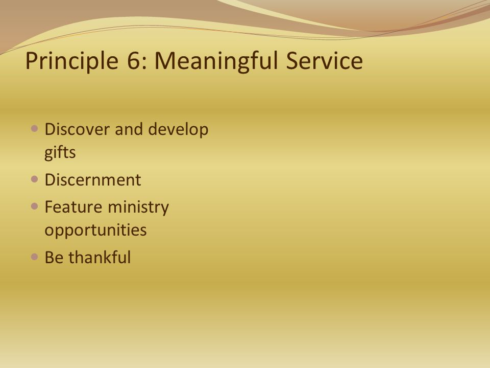 Principle 6: Meaningful Service Discover and develop gifts Discernment Feature ministry opportunities Be thankful
