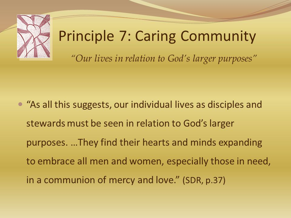 Principle 7: Caring Community As all this suggests, our individual lives as disciples and stewards must be seen in relation to God's larger purposes.