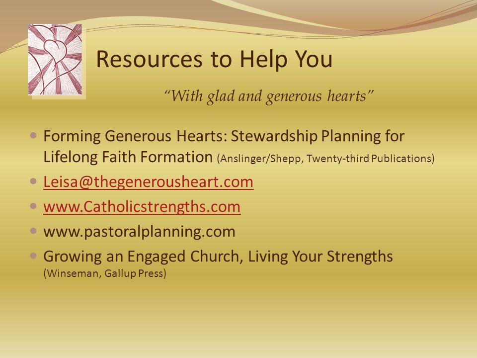 Resources to Help You Forming Generous Hearts: Stewardship Planning for Lifelong Faith Formation (Anslinger/Shepp, Twenty-third Publications) Leisa@thegenerousheart.com www.Catholicstrengths.com www.pastoralplanning.com Growing an Engaged Church, Living Your Strengths (Winseman, Gallup Press) With glad and generous hearts