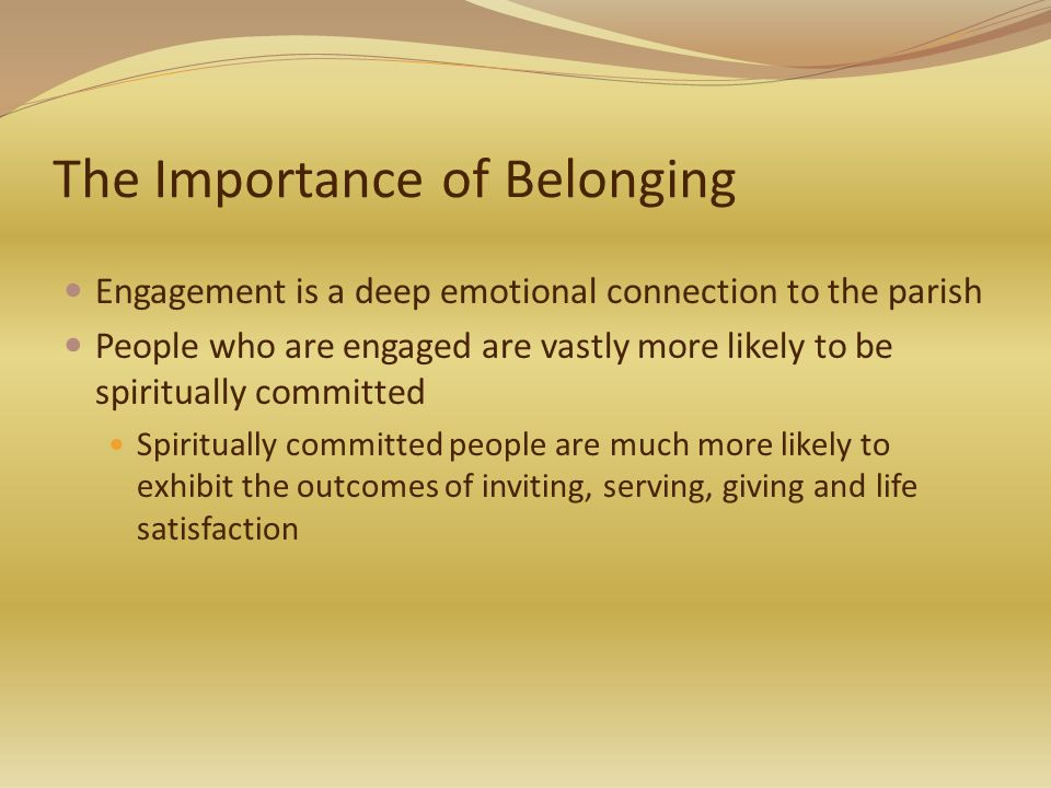 The Importance of Belonging Engagement is a deep emotional connection to the parish People who are engaged are vastly more likely to be spiritually committed Spiritually committed people are much more likely to exhibit the outcomes of inviting, serving, giving and life satisfaction