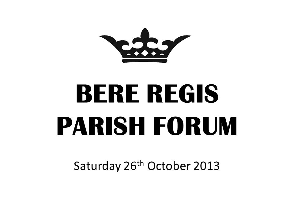 BERE REGIS PARISH FORUM Saturday 26 th October 2013