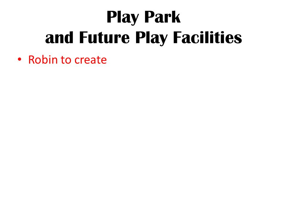 Play Park and Future Play Facilities Robin to create