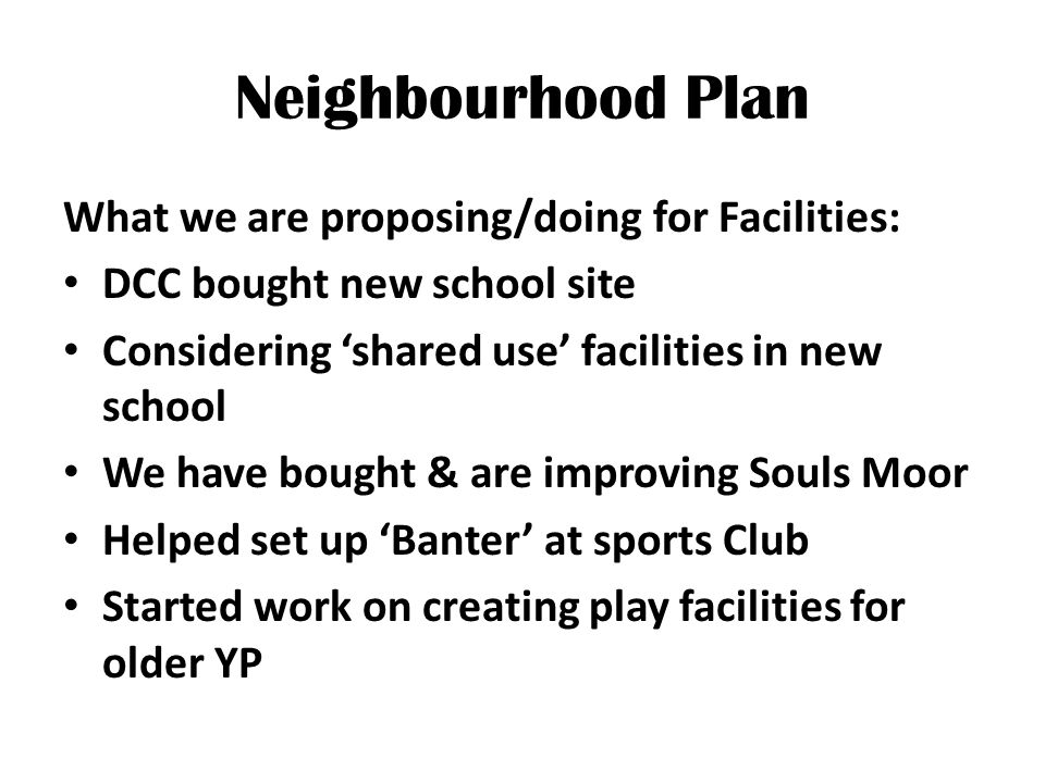 Neighbourhood Plan What we are proposing/doing for Facilities: DCC bought new school site Considering 'shared use' facilities in new school We have bought & are improving Souls Moor Helped set up 'Banter' at sports Club Started work on creating play facilities for older YP