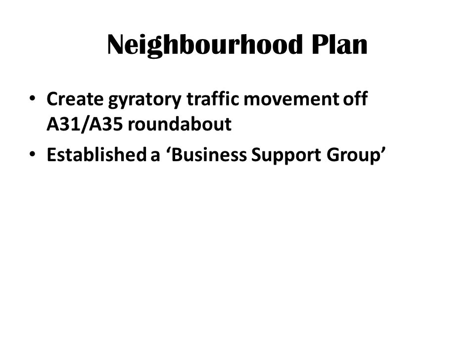 Neighbourhood Plan Create gyratory traffic movement off A31/A35 roundabout Established a 'Business Support Group'