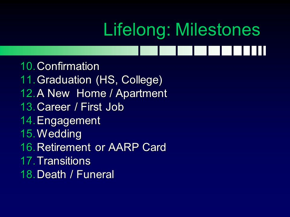 Lifelong: Milestones 10.Confirmation 11.Graduation (HS, College) 12.A New Home / Apartment 13.Career / First Job 14.Engagement 15.Wedding 16.Retiremen