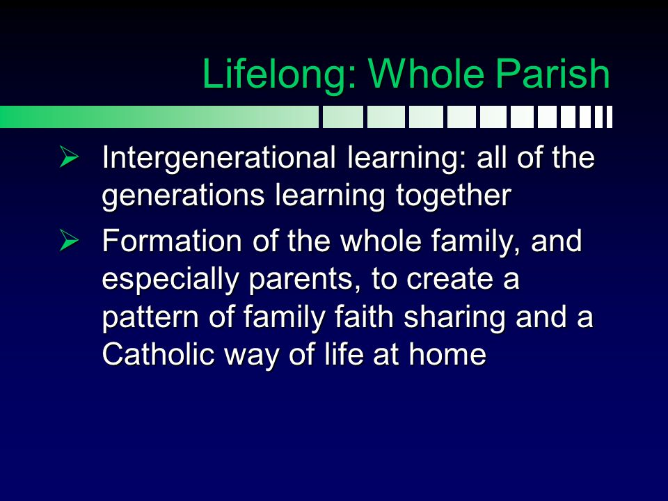 Lifelong: Whole Parish  Intergenerational learning: all of the generations learning together  Formation of the whole family, and especially parents,
