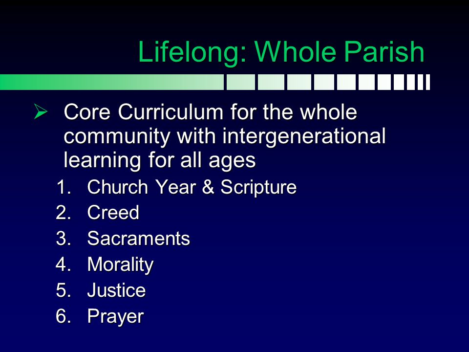 Lifelong: Whole Parish  Core Curriculum for the whole community with intergenerational learning for all ages 1.Church Year & Scripture 2.Creed 3.Sacr