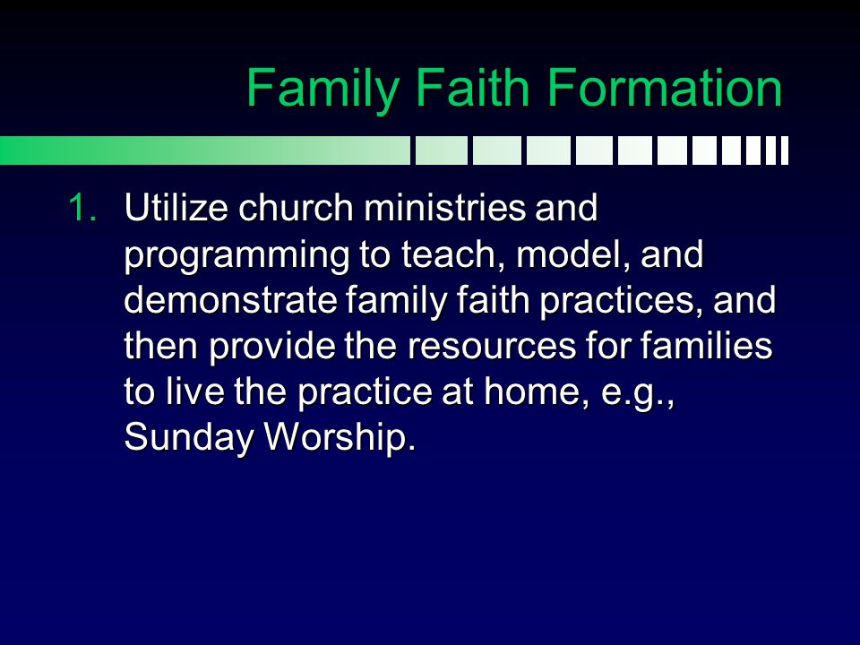  Utilize church ministries and programming to teach, model, and demonstrate family faith practices, and then provide the resources for families to l