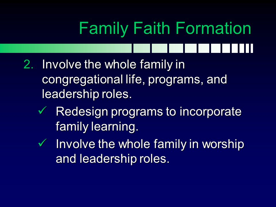 Family Faith Formation  Involve the whole family in congregational life, programs, and leadership roles. Redesign programs to incorporate family lea