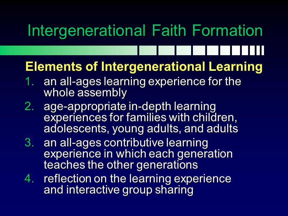 Intergenerational Faith Formation Elements of Intergenerational Learning 1.an all-ages learning experience for the whole assembly 2.age-appropriate in