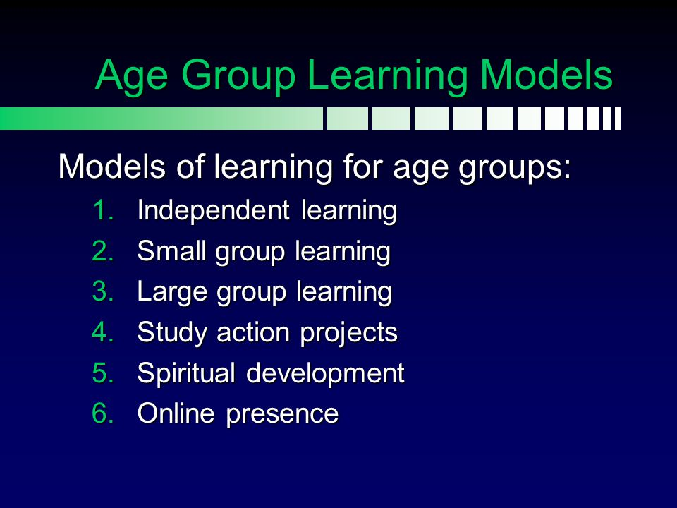 Age Group Learning Models Models of learning for age groups: 1.Independent learning 2.Small group learning 3.Large group learning 4.Study action proje