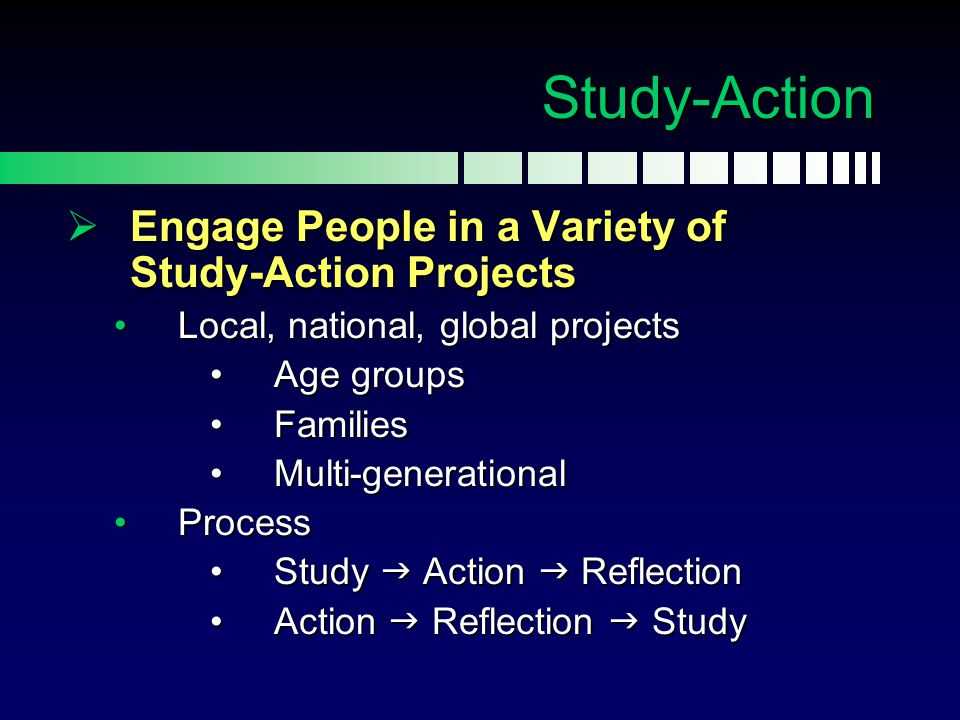  Engage People in a Variety of Study-Action Projects Local, national, global projectsLocal, national, global projects Age groupsAge groups FamiliesFa