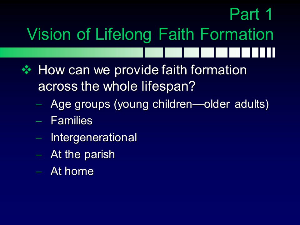 Vision of Lifelong Faith Formation Integrated & Comprehensive  Formation through participation in the life of the faith community  Education in Scripture and the Catholic tradition  Apprenticeship in the Christian life  Intimate connection with the liturgy and rituals of the Church  Development of a life of prayer  Engagement in actions of justice and service (General Directory for Catechesis 90)