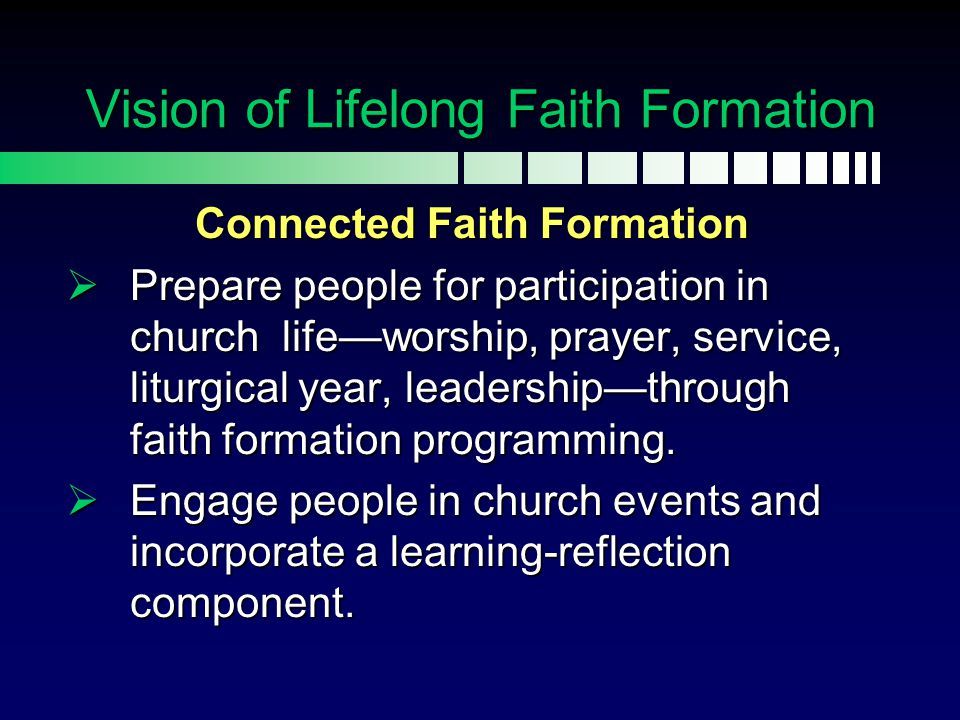 Connected Faith Formation  Prepare people for participation in church life—worship, prayer, service, liturgical year, leadership—through faith format