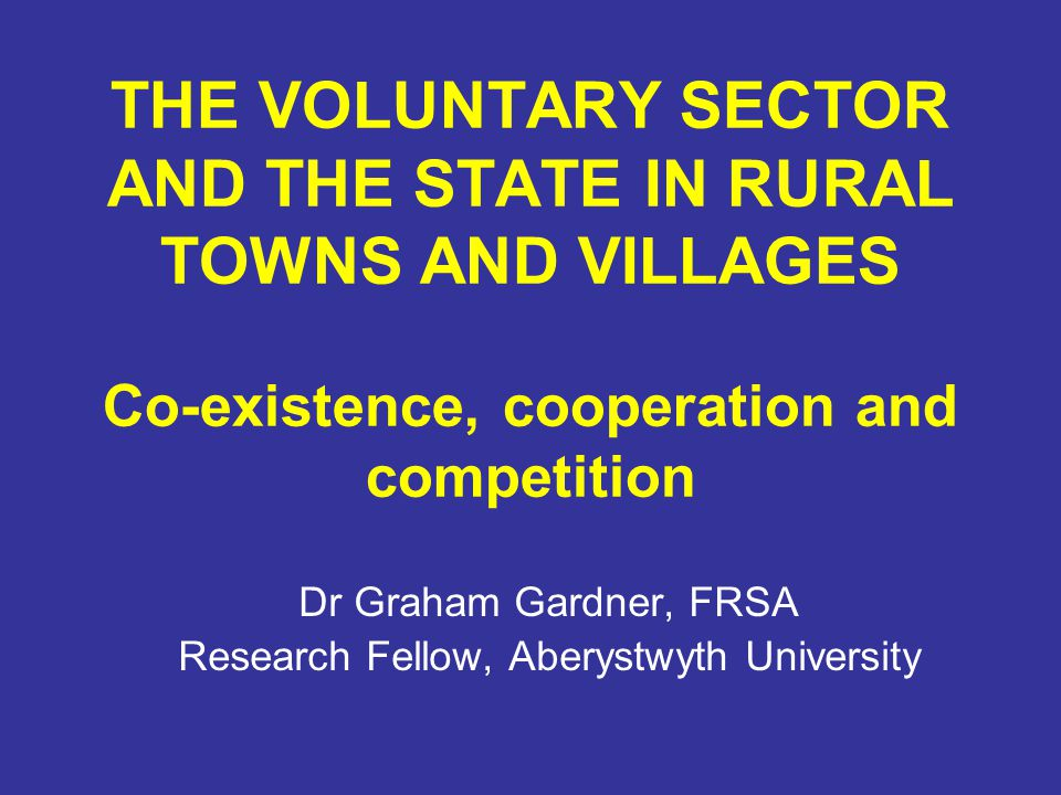 THE VOLUNTARY SECTOR AND THE STATE IN RURAL TOWNS AND VILLAGES Co-existence, cooperation and competition Dr Graham Gardner, FRSA Research Fellow, Aberystwyth University
