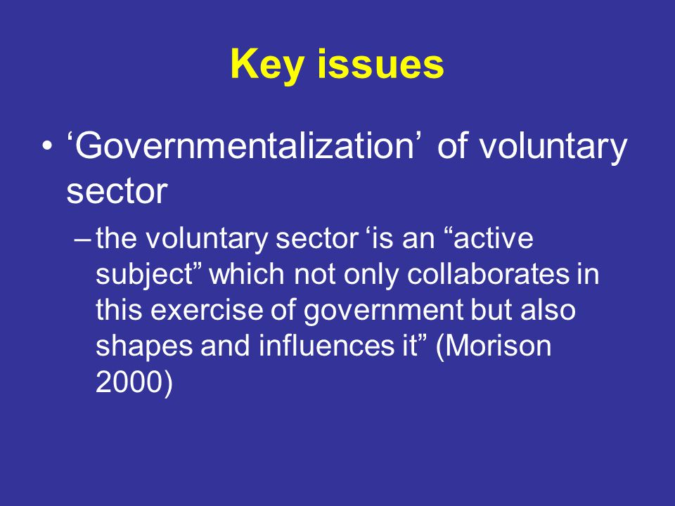 Key issues 'Governmentalization' of voluntary sector –the voluntary sector 'is an active subject which not only collaborates in this exercise of government but also shapes and influences it (Morison 2000)