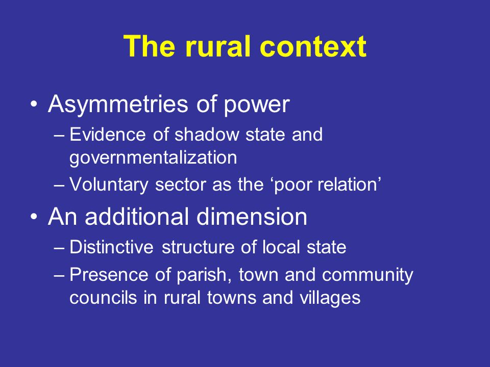 The rural context Asymmetries of power –Evidence of shadow state and governmentalization –Voluntary sector as the 'poor relation' An additional dimension –Distinctive structure of local state –Presence of parish, town and community councils in rural towns and villages