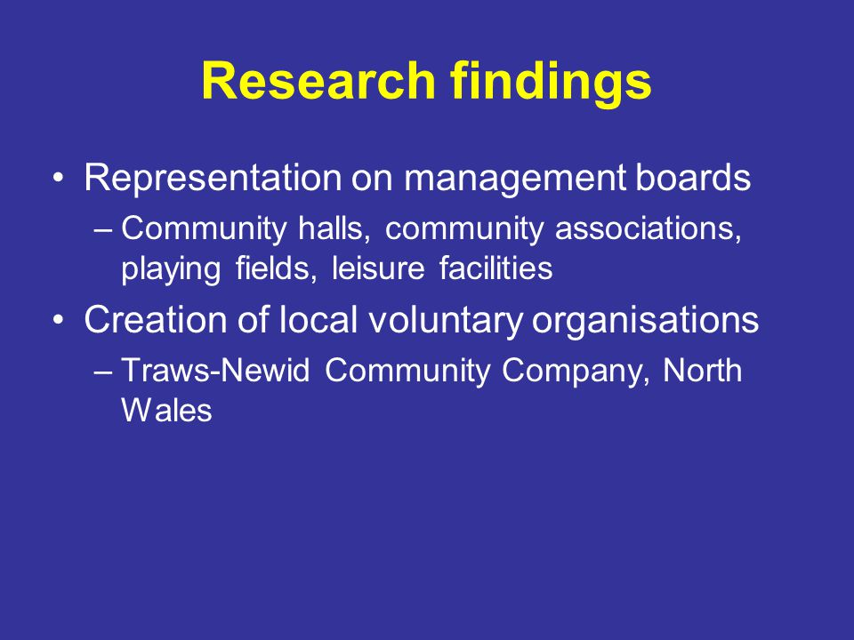 Research findings Representation on management boards –Community halls, community associations, playing fields, leisure facilities Creation of local voluntary organisations –Traws-Newid Community Company, North Wales