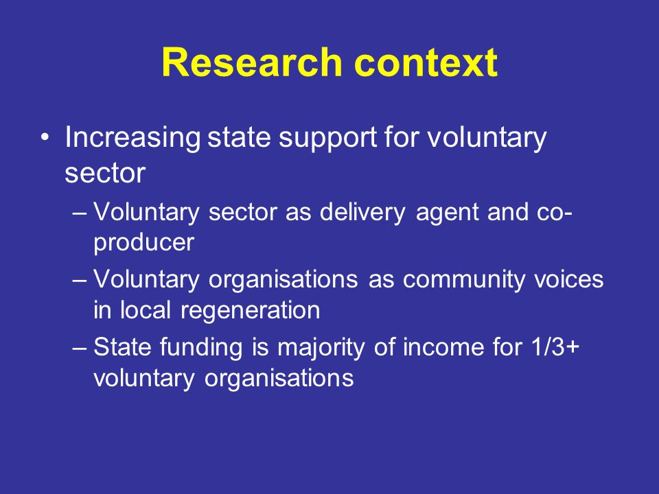 Research context Increasing state support for voluntary sector –Voluntary sector as delivery agent and co- producer –Voluntary organisations as community voices in local regeneration –State funding is majority of income for 1/3+ voluntary organisations