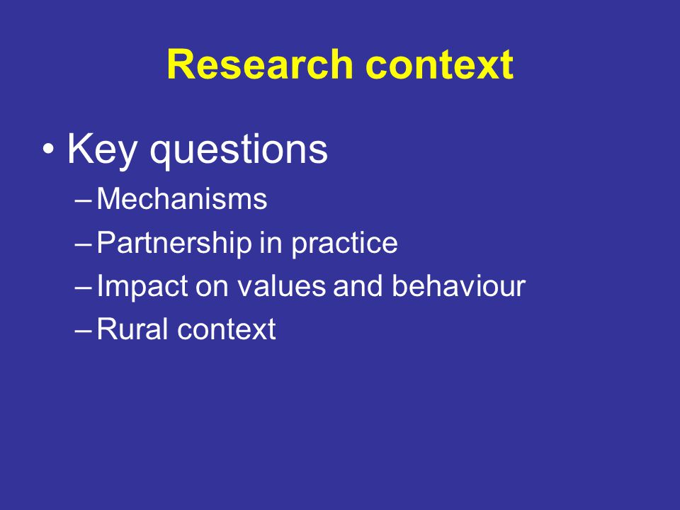 Research context Key questions –Mechanisms –Partnership in practice –Impact on values and behaviour –Rural context