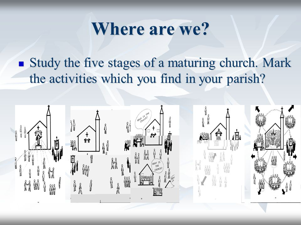 Where are we? Study the five stages of a maturing church. Mark the activities which you find in your parish? Study the five stages of a maturing churc