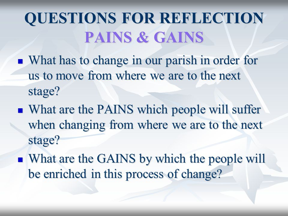 QUESTIONS FOR REFLECTION PAINS & GAINS What has to change in our parish in order for us to move from where we are to the next stage? What has to chang
