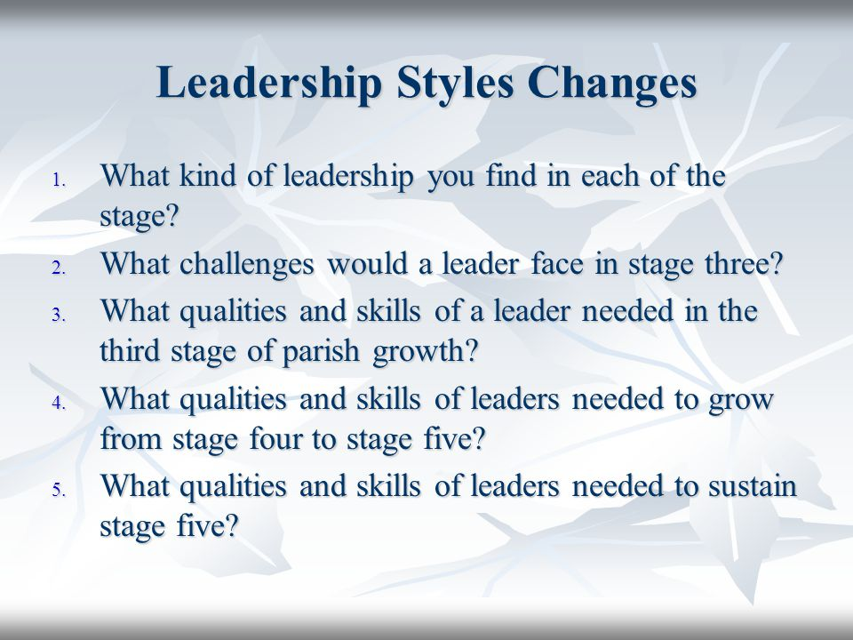 Leadership Styles Changes 1. What kind of leadership you find in each of the stage? 2. What challenges would a leader face in stage three? 3. What qua