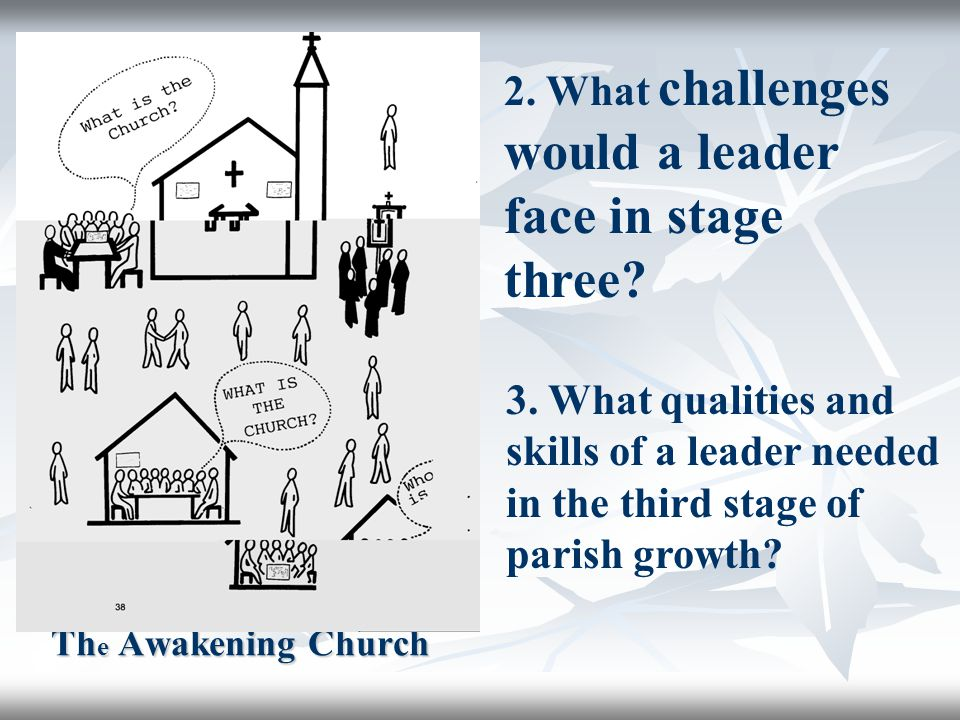 Th e Awakening Church 2. What challenges would a leader face in stage three? 3. What qualities and skills of a leader needed in the third stage of par