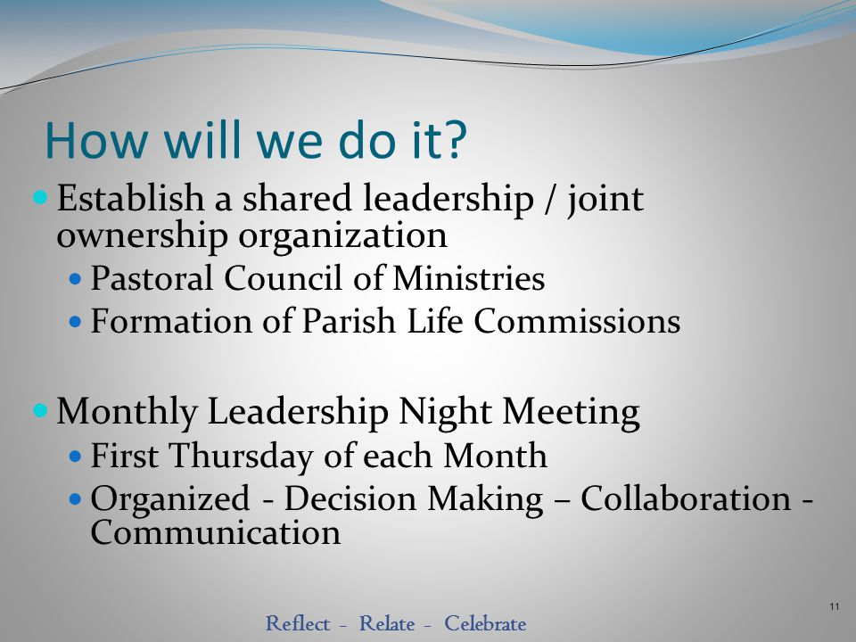 11 Reflect - Relate - Celebrate How will we do it? Establish a shared leadership / joint ownership organization Pastoral Council of Ministries Formati