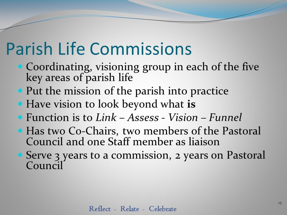 13 Reflect - Relate - Celebrate Parish Life Commissions Coordinating, visioning group in each of the five key areas of parish life Put the mission of