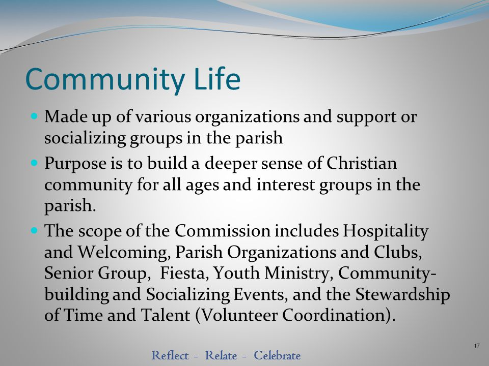 17 Reflect - Relate - Celebrate Community Life Made up of various organizations and support or socializing groups in the parish Purpose is to build a