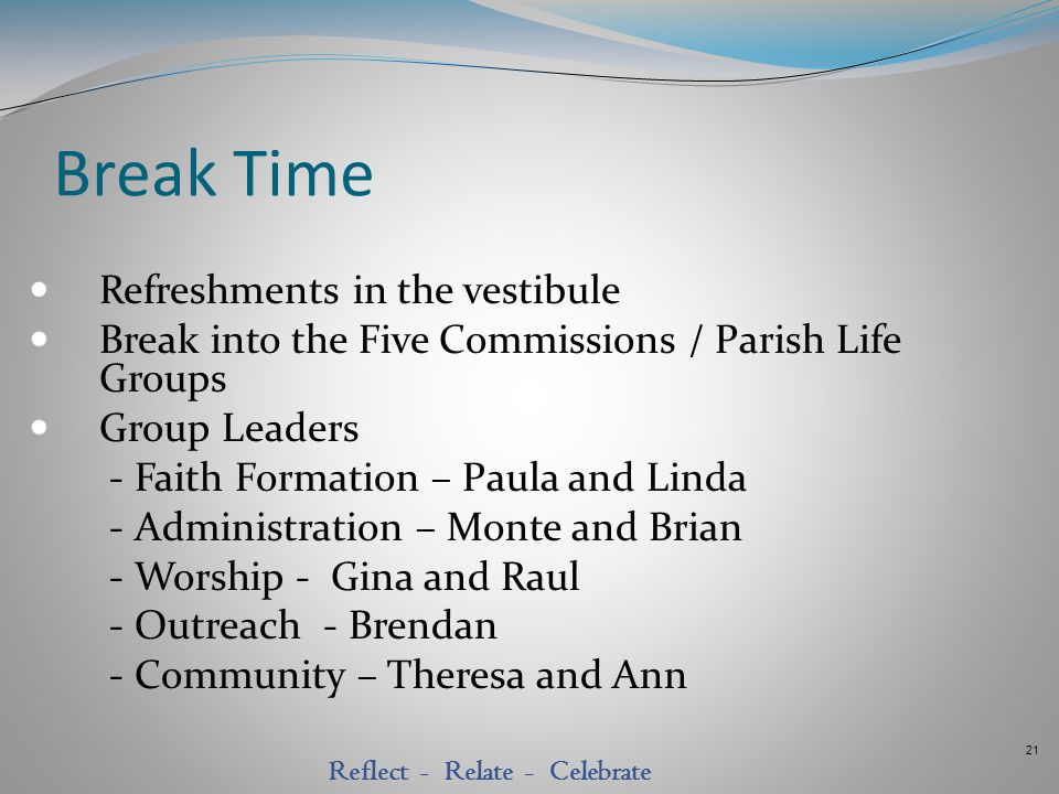21 Reflect - Relate - Celebrate Break Time Refreshments in the vestibule Break into the Five Commissions / Parish Life Groups Group Leaders - Faith Fo
