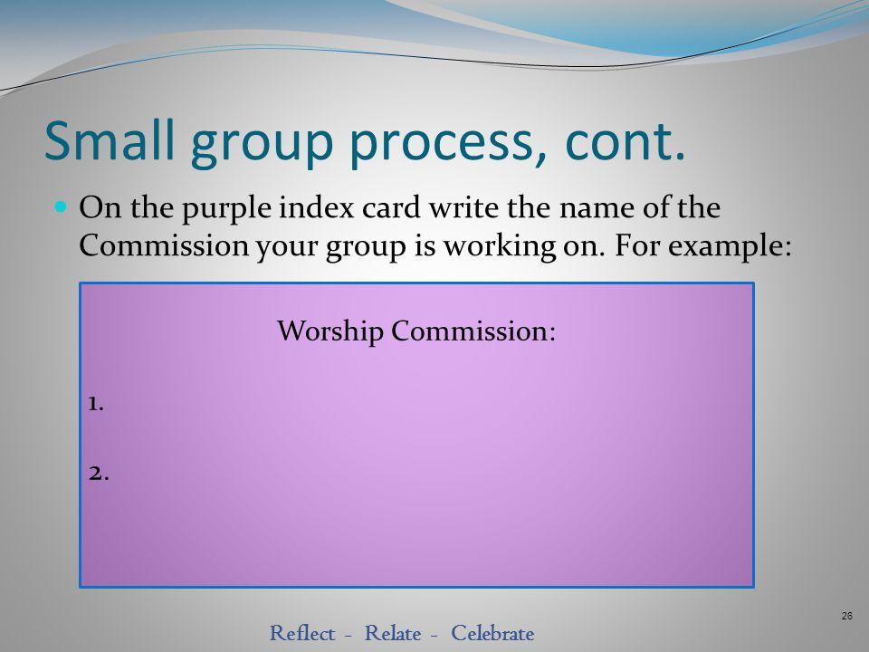 26 Reflect - Relate - Celebrate Small group process, cont. On the purple index card write the name of the Commission your group is working on. For exa