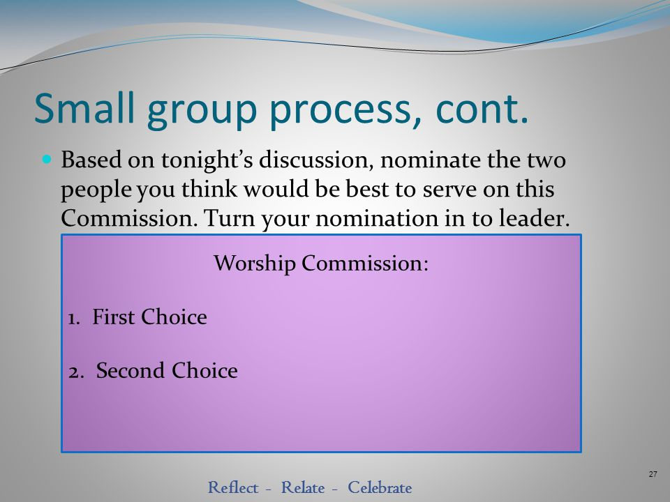 27 Reflect - Relate - Celebrate Small group process, cont. Based on tonight's discussion, nominate the two people you think would be best to serve on