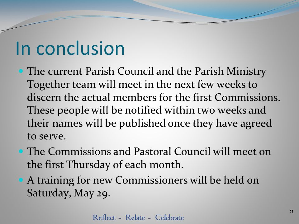 28 Reflect - Relate - Celebrate In conclusion The current Parish Council and the Parish Ministry Together team will meet in the next few weeks to disc
