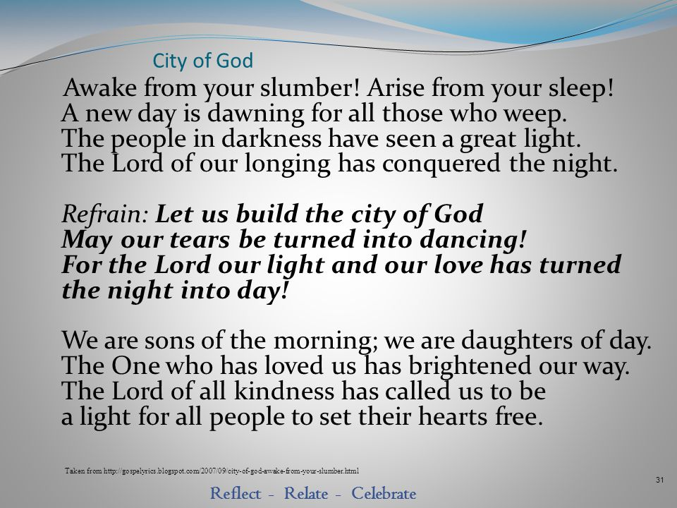 31 Reflect - Relate - Celebrate City of God Awake from your slumber! Arise from your sleep! A new day is dawning for all those who weep. The people in