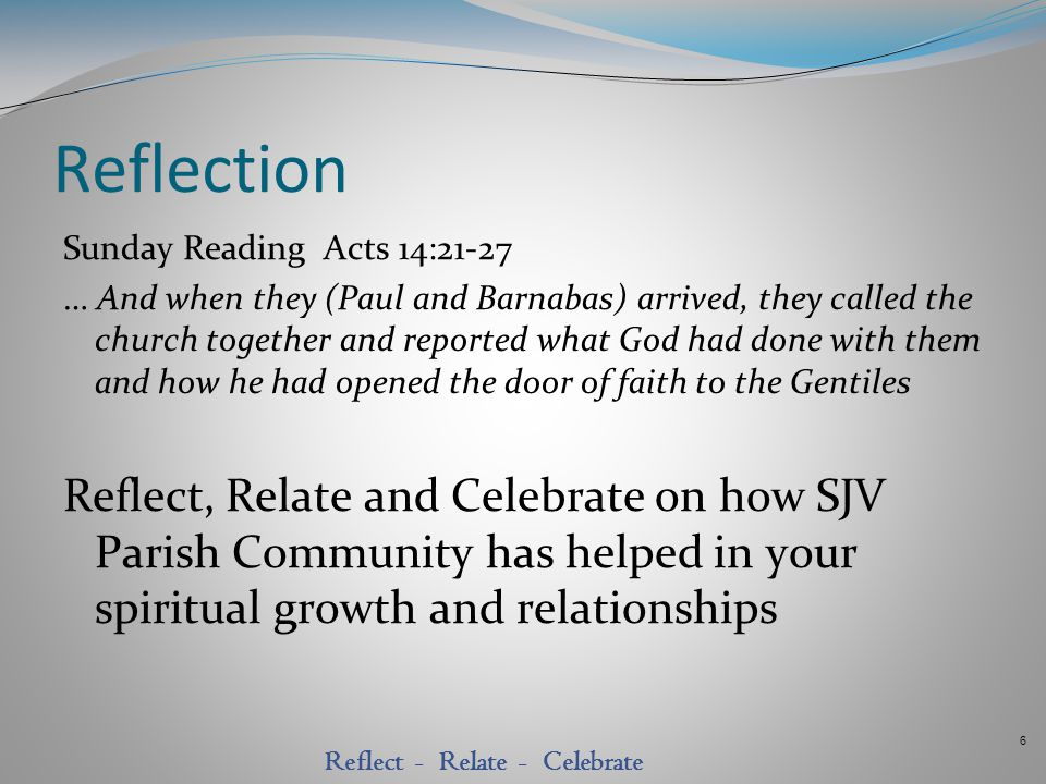 6 Reflect - Relate - Celebrate Reflection Sunday Reading Acts 14:21-27 … And when they (Paul and Barnabas) arrived, they called the church together an