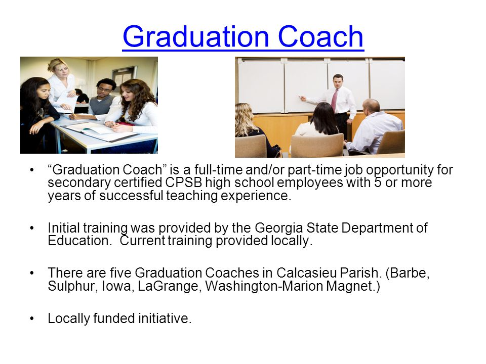 Graduation Coach Graduation Coach is a full-time and/or part-time job opportunity for secondary certified CPSB high school employees with 5 or more years of successful teaching experience.