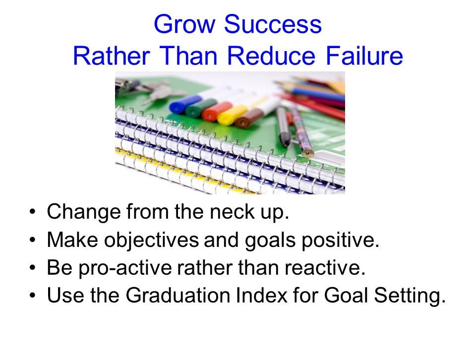 Grow Success Rather Than Reduce Failure Change from the neck up.