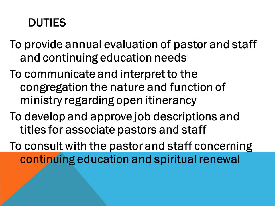 DUTIES To provide annual evaluation of pastor and staff and continuing education needs To communicate and interpret to the congregation the nature and function of ministry regarding open itinerancy To develop and approve job descriptions and titles for associate pastors and staff To consult with the pastor and staff concerning continuing education and spiritual renewal