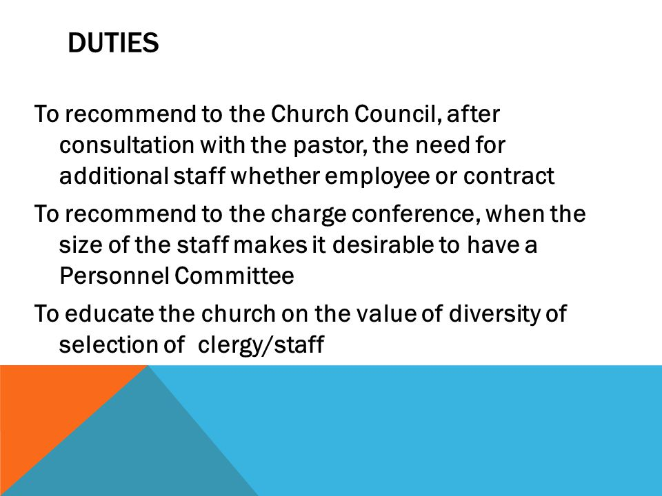 DUTIES To recommend to the Church Council, after consultation with the pastor, the need for additional staff whether employee or contract To recommend to the charge conference, when the size of the staff makes it desirable to have a Personnel Committee To educate the church on the value of diversity of selection of clergy/staff