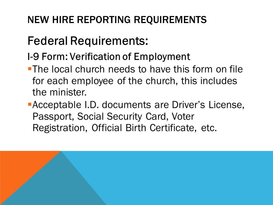 NEW HIRE REPORTING REQUIREMENTS Federal Requirements: I-9 Form: Verification of Employment  The local church needs to have this form on file for each employee of the church, this includes the minister.
