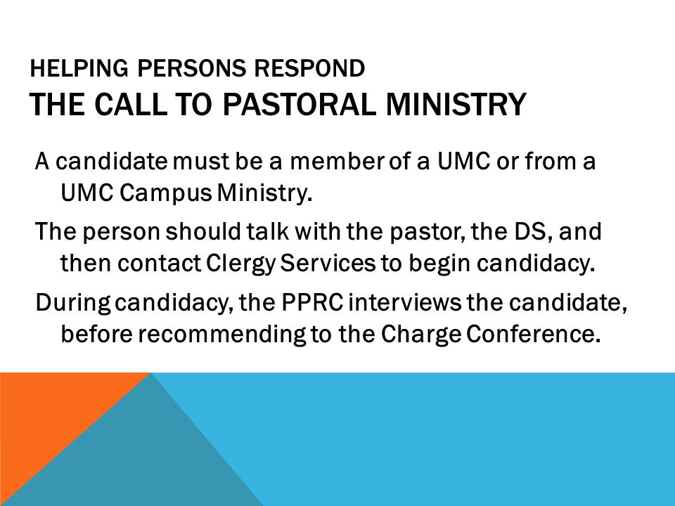 HELPING PERSONS RESPOND THE CALL TO PASTORAL MINISTRY A candidate must be a member of a UMC or from a UMC Campus Ministry.