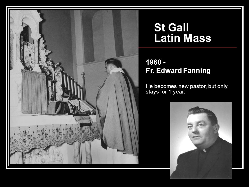 St Gall Latin Mass 1960 - Fr. Edward Fanning He becomes new pastor, but only stays for 1 year.