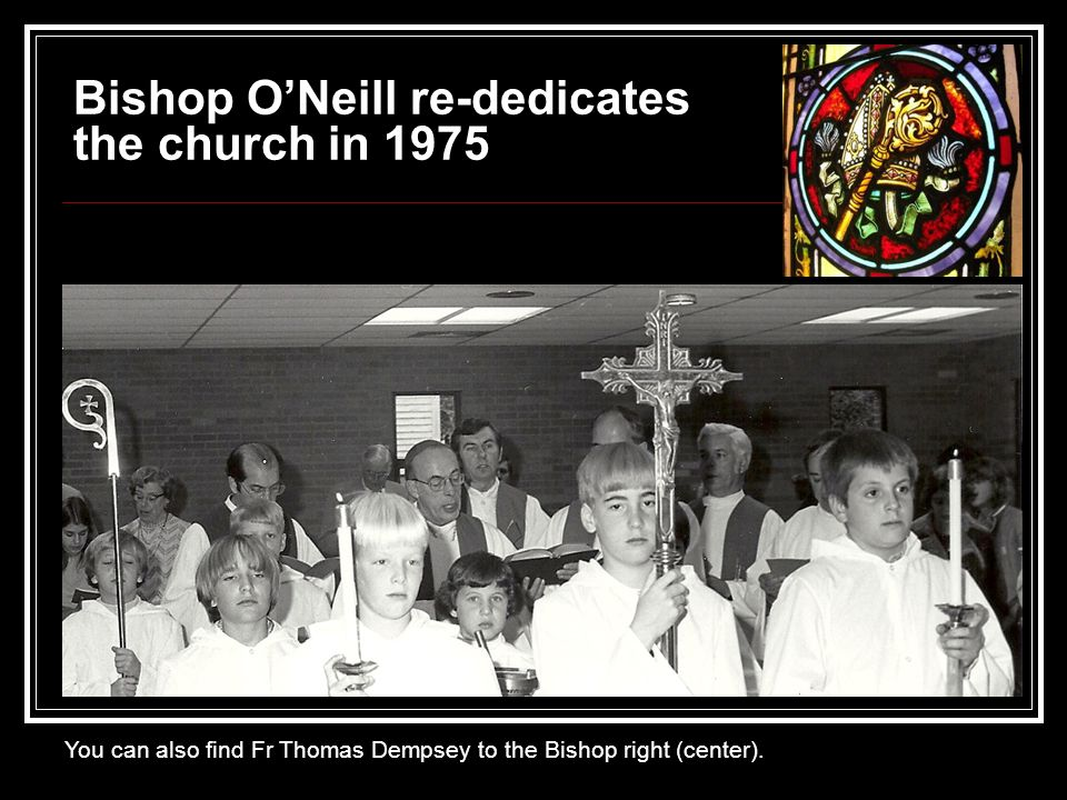 Bishop O'Neill re-dedicates the church in 1975 You can also find Fr Thomas Dempsey to the Bishop right (center).