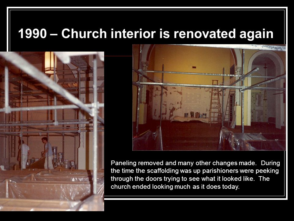 1990 – Church interior is renovated again Paneling removed and many other changes made.